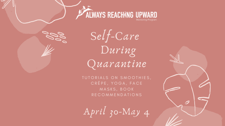 Always Reaching Upward Mentor Program. Self-Care During Quarantine. Tutorials on Smoothies, Crepe, Yoga, Face Masks, Book Recommendations
