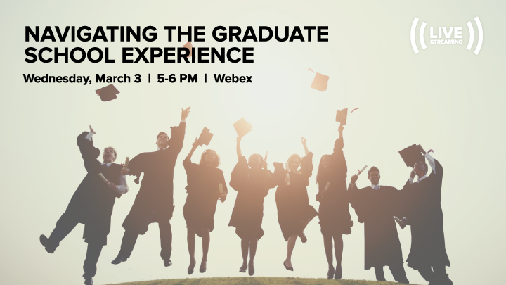 Navigating the Graduate School Experience;  Wednesday, March 3, 2021; 5:00 PM – 6:00 PM; WebEx