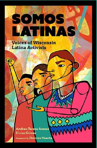 Book Cover Image - Somos Latinas: Voices of Wisconsin Latina Activists by Andrea-Teresa Arenas and Eloisa Gomez, Foreward by Dolores Huerta.
